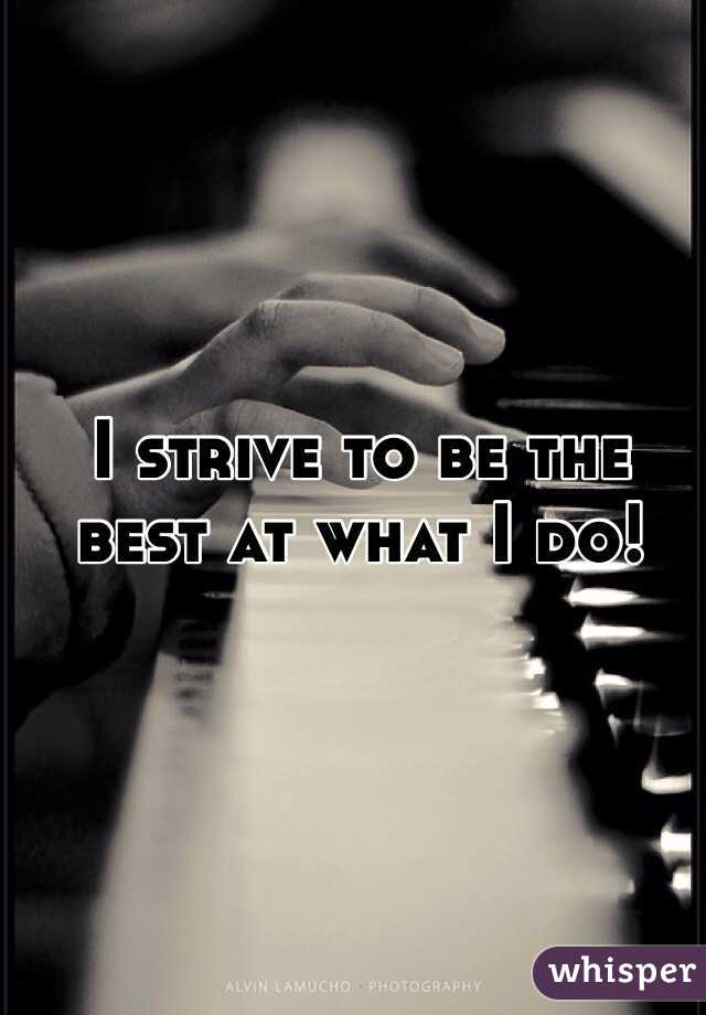 I strive to be the best at what I do!
