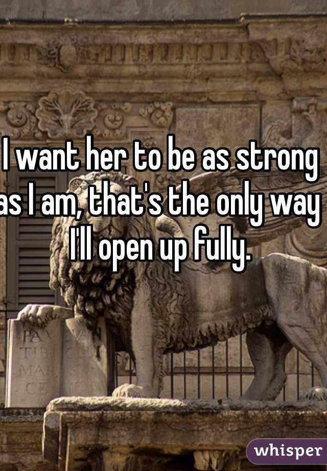 I want her to be as strong as I am, that's the only way I'll open up fully.