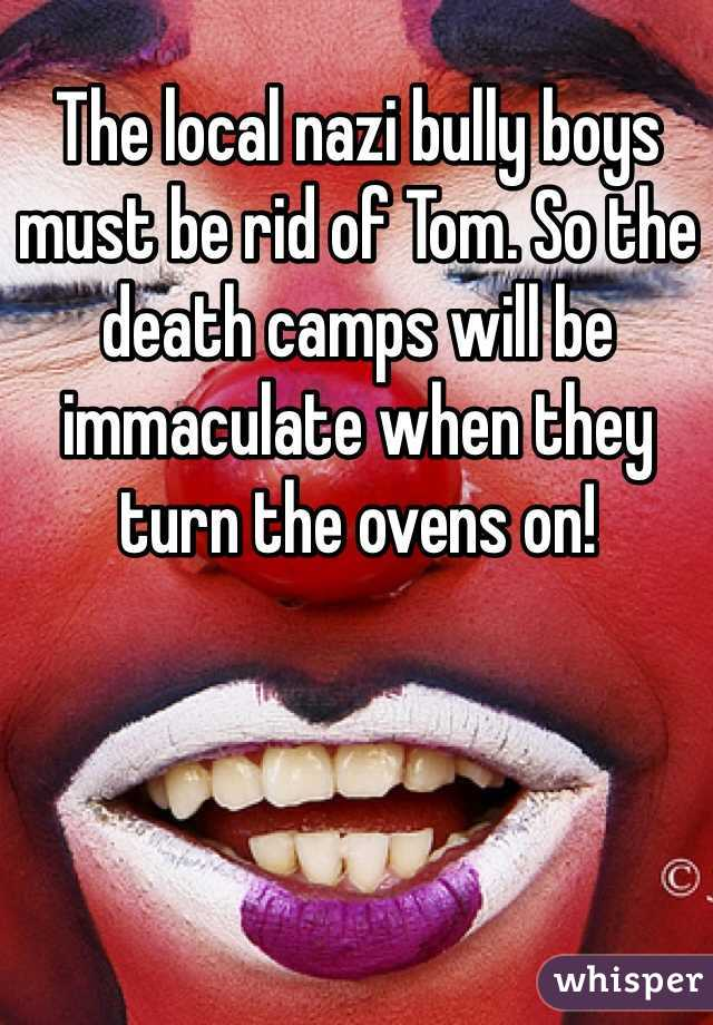 The local nazi bully boys must be rid of Tom. So the death camps will be immaculate when they turn the ovens on!