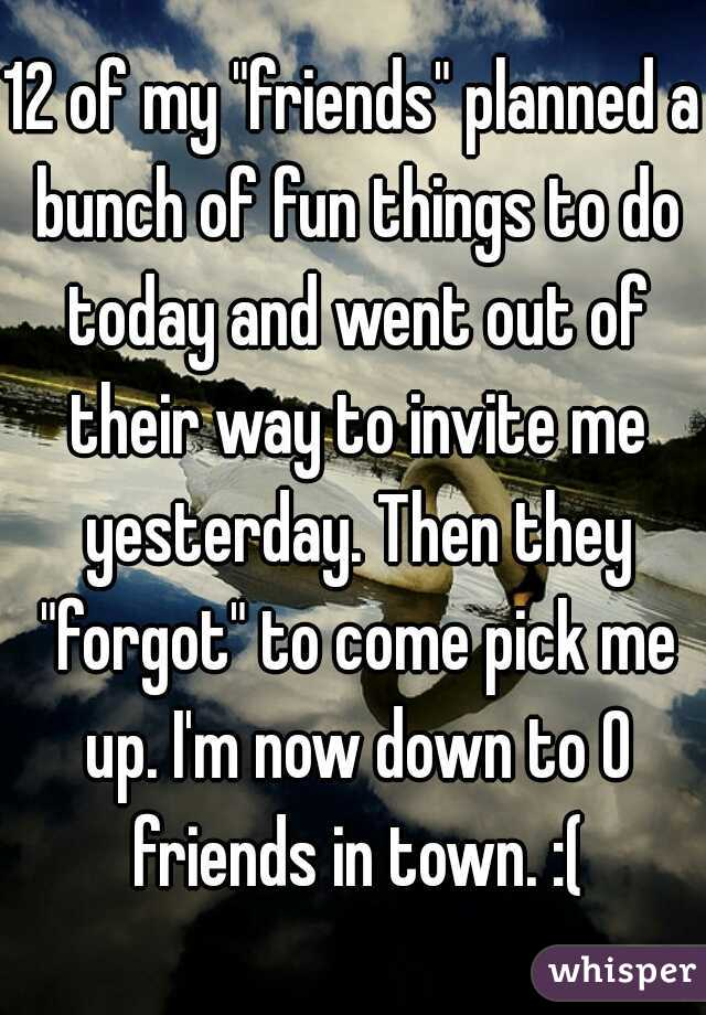 """12 of my """"friends"""" planned a bunch of fun things to do today and went out of their way to invite me yesterday. Then they """"forgot"""" to come pick me up. I'm now down to 0 friends in town. :("""