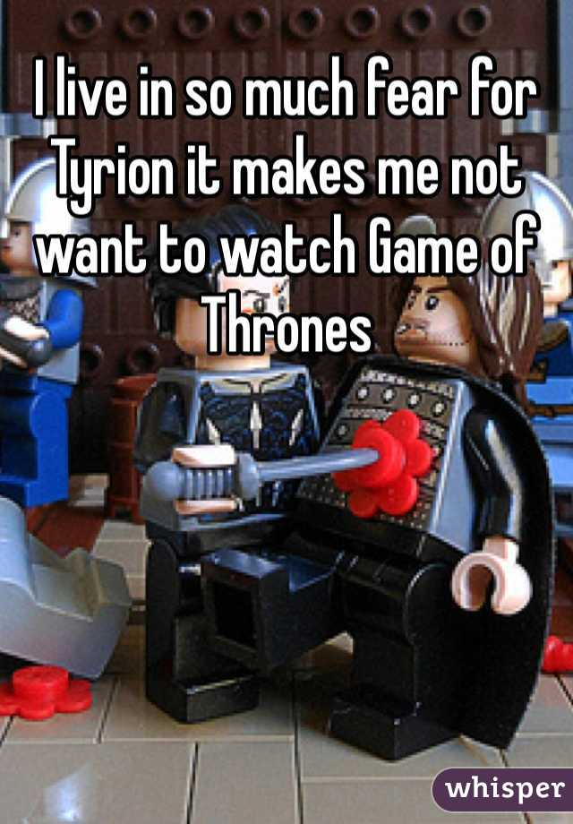 I live in so much fear for Tyrion it makes me not want to watch Game of Thrones