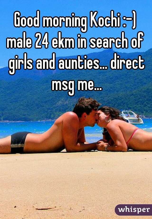 Good morning Kochi :-) male 24 ekm in search of girls and aunties... direct msg me...