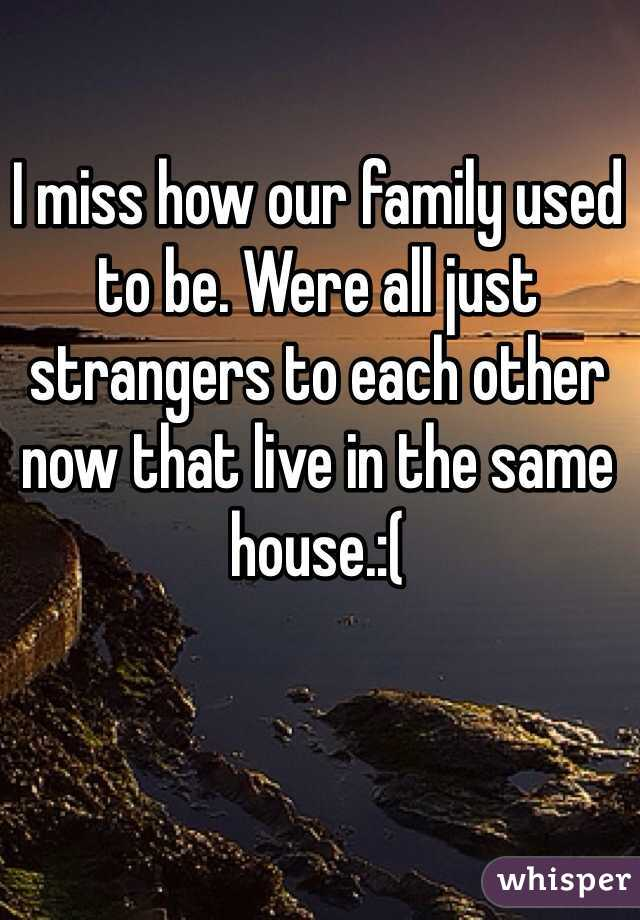 I miss how our family used to be. Were all just strangers to each other now that live in the same house.:(