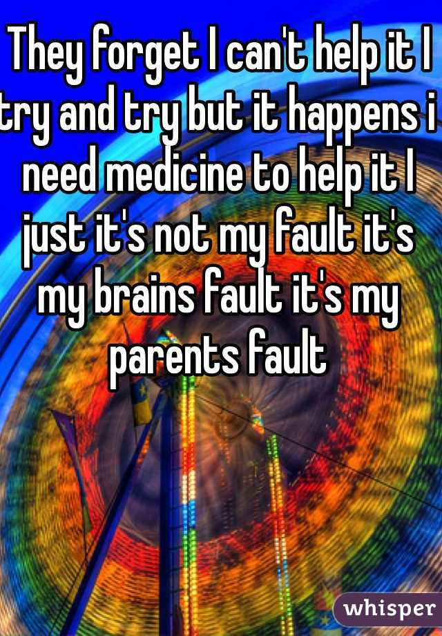 They forget I can't help it I try and try but it happens i need medicine to help it I just it's not my fault it's my brains fault it's my parents fault