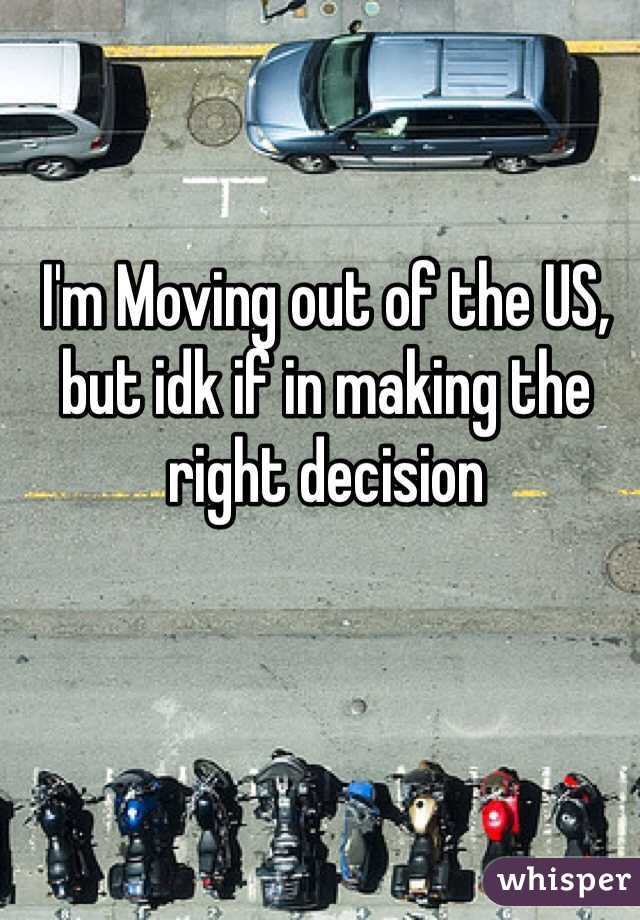 I'm Moving out of the US, but idk if in making the right decision