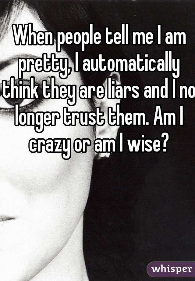When people tell me I am pretty, I automatically think they are liars and I no longer trust them. Am I crazy or am I wise?