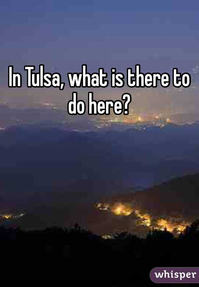 In Tulsa, what is there to do here?