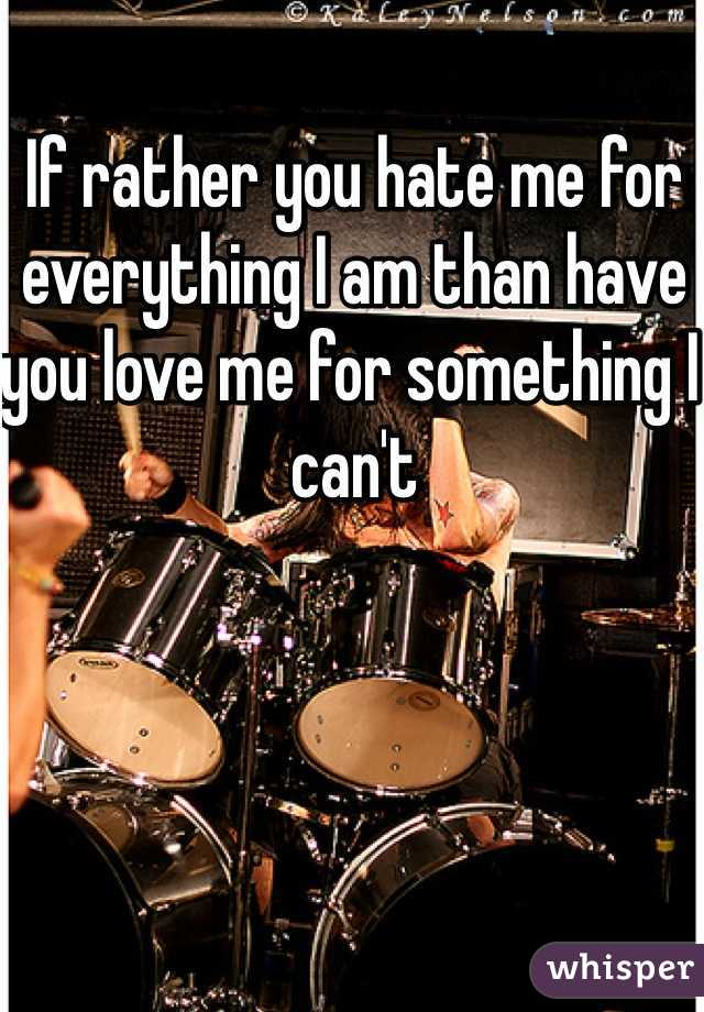If rather you hate me for everything I am than have you love me for something I can't