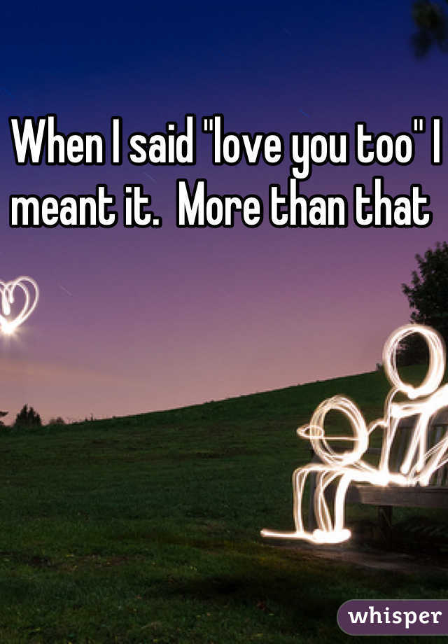 """When I said """"love you too"""" I meant it.  More than that"""