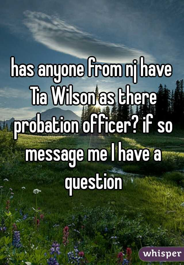 has anyone from nj have Tia Wilson as there probation officer? if so message me I have a question