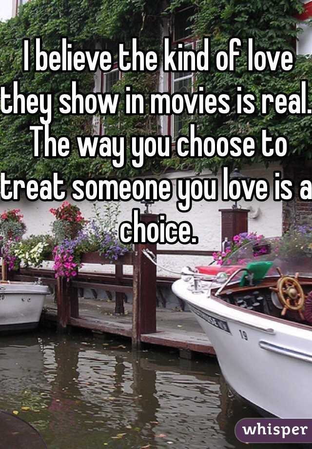 I believe the kind of love they show in movies is real. The way you choose to treat someone you love is a choice.