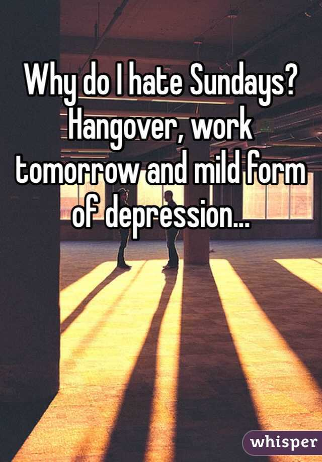Why do I hate Sundays? Hangover, work tomorrow and mild form of depression...