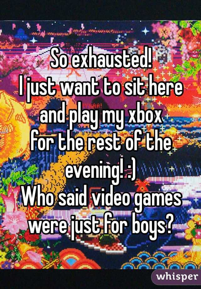 So exhausted! I just want to sit here  and play my xbox  for the rest of the evening! :) Who said video games were just for boys?