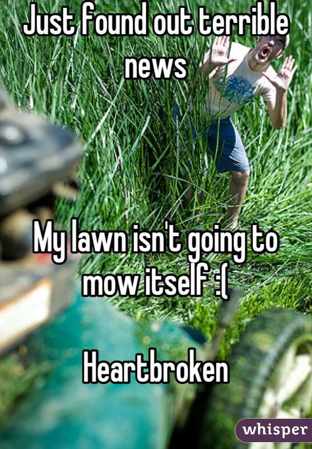 Just found out terrible news     My lawn isn't going to mow itself :(  Heartbroken