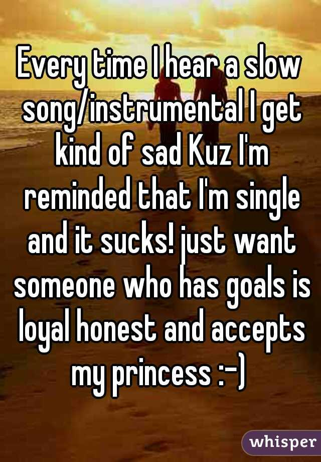Every time I hear a slow song/instrumental I get kind of sad Kuz I'm reminded that I'm single and it sucks! just want someone who has goals is loyal honest and accepts my princess :-)