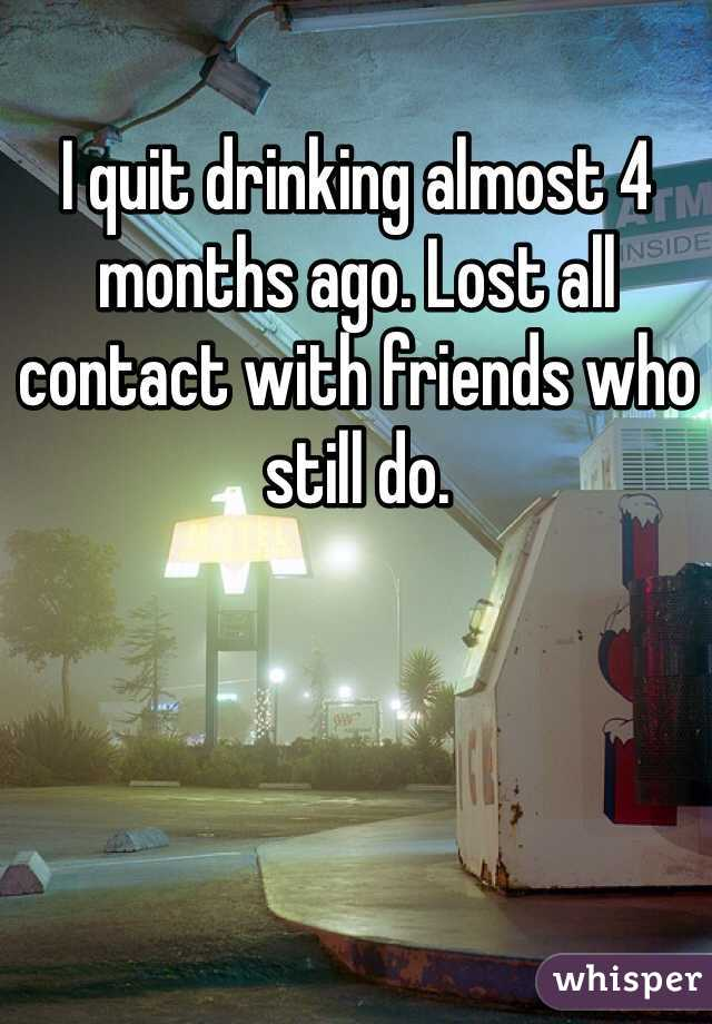 I quit drinking almost 4 months ago. Lost all contact with friends who still do.