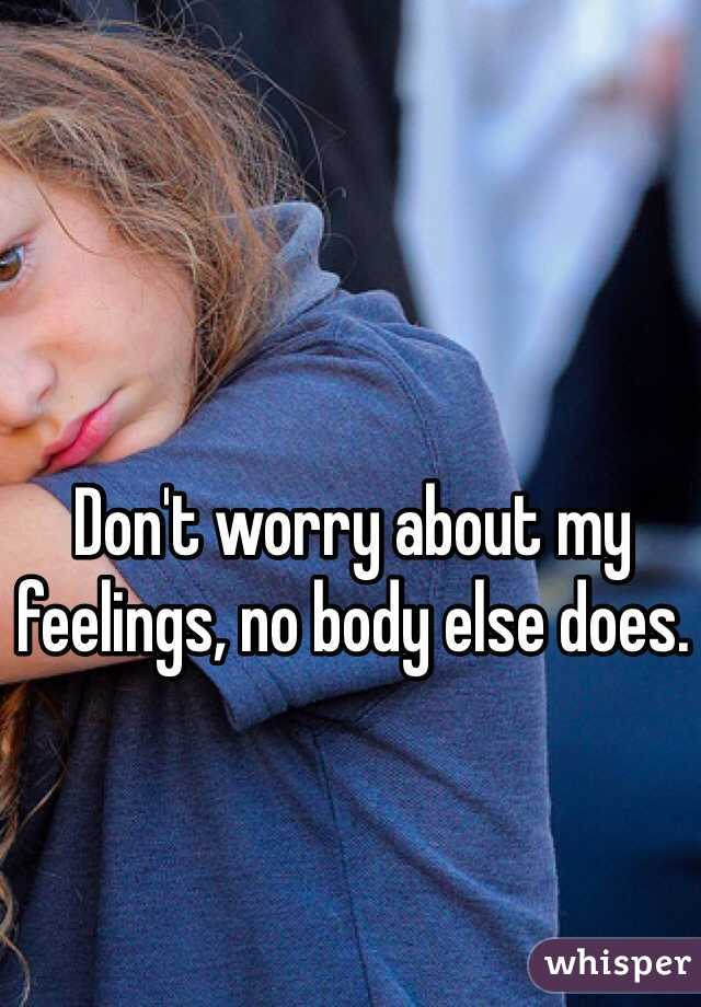 Don't worry about my feelings, no body else does.