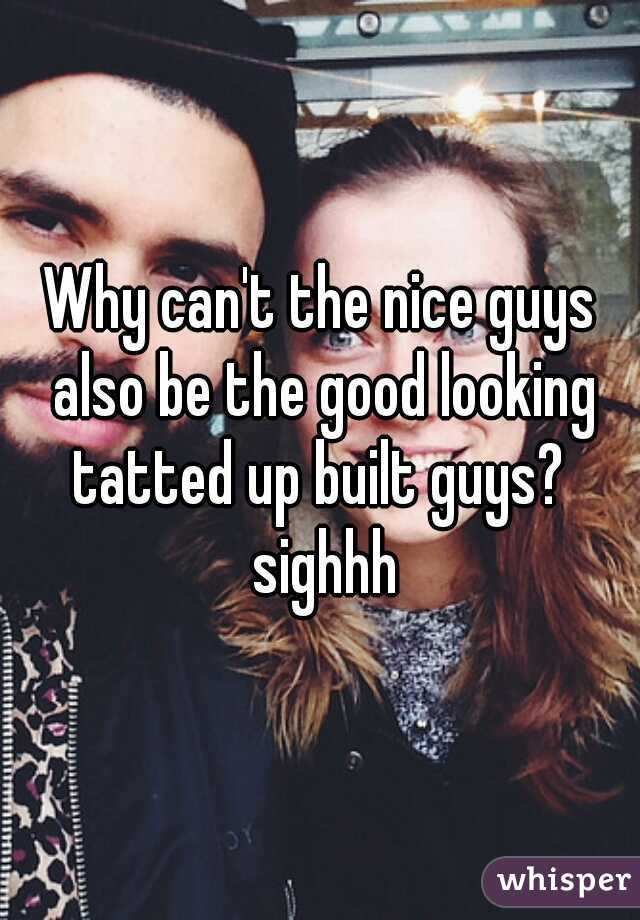 Why can't the nice guys also be the good looking tatted up built guys?  sighhh