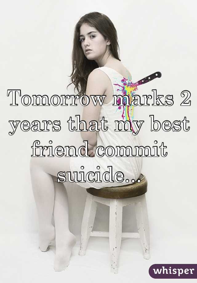Tomorrow marks 2 years that my best friend commit suicide...