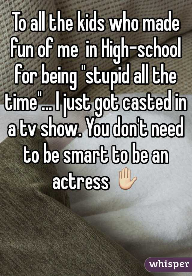 """To all the kids who made fun of me  in High-school for being """"stupid all the time""""... I just got casted in a tv show. You don't need to be smart to be an actress ✋"""