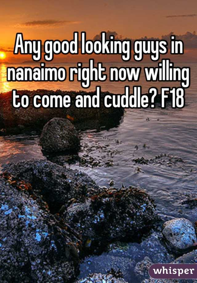 Any good looking guys in nanaimo right now willing to come and cuddle? F18
