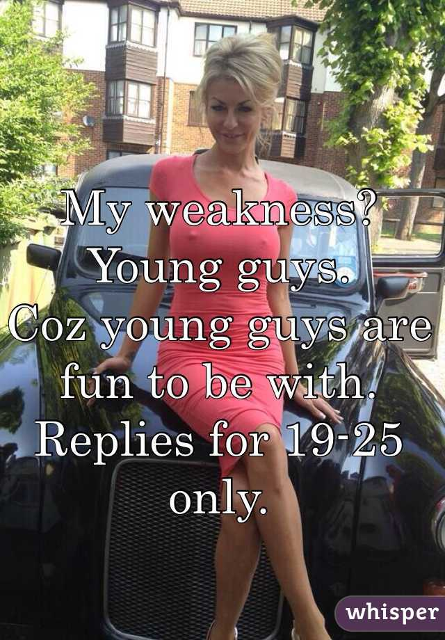 My weakness? Young guys. Coz young guys are fun to be with. Replies for 19-25 only.