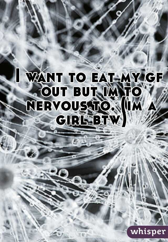 I want to eat my gf out but im to nervous to. (im a girl btw)