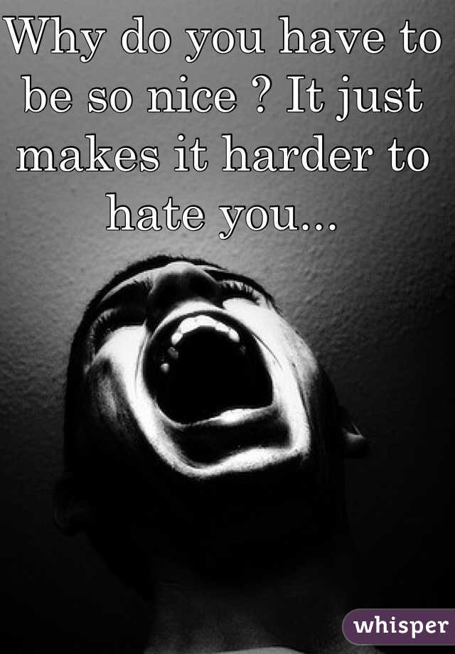 Why do you have to be so nice ? It just makes it harder to hate you...