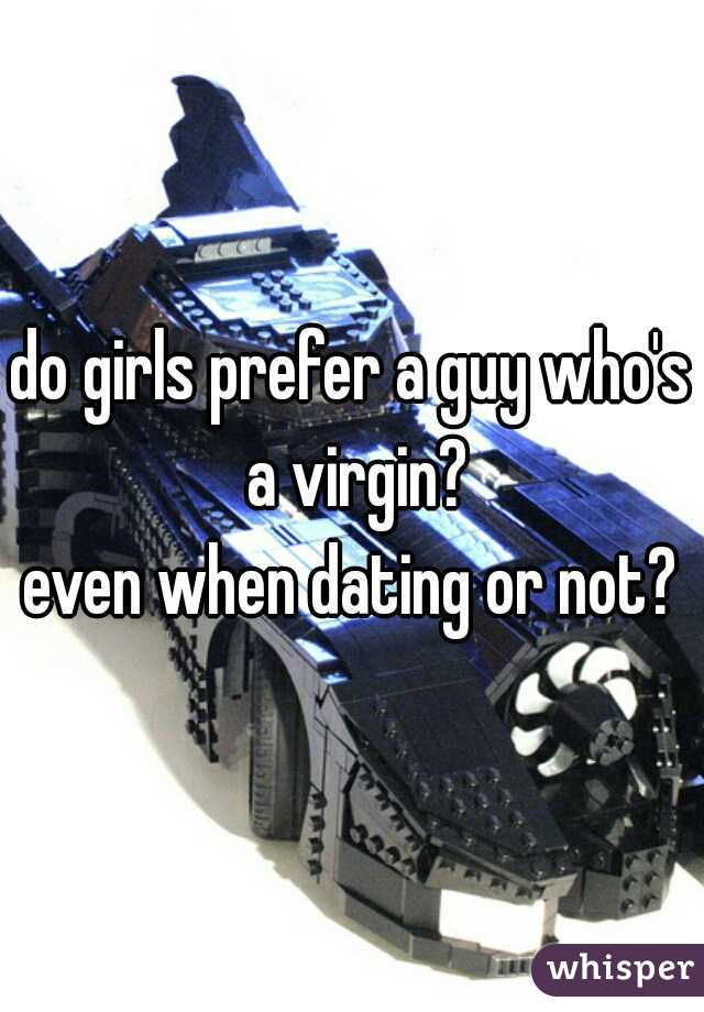 do girls prefer a guy who's a virgin? even when dating or not?