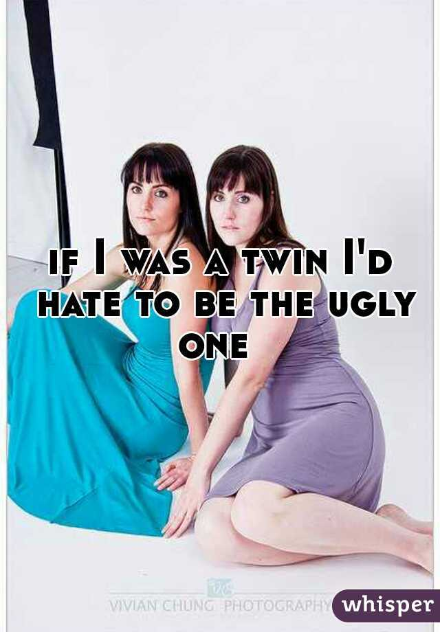 if I was a twin I'd hate to be the ugly one