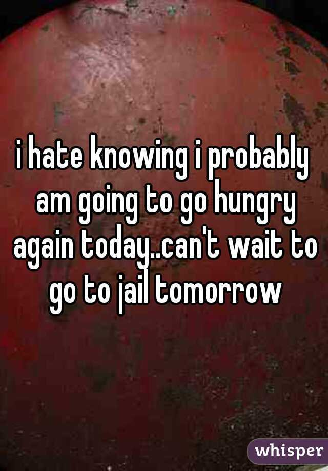 i hate knowing i probably am going to go hungry again today..can't wait to go to jail tomorrow