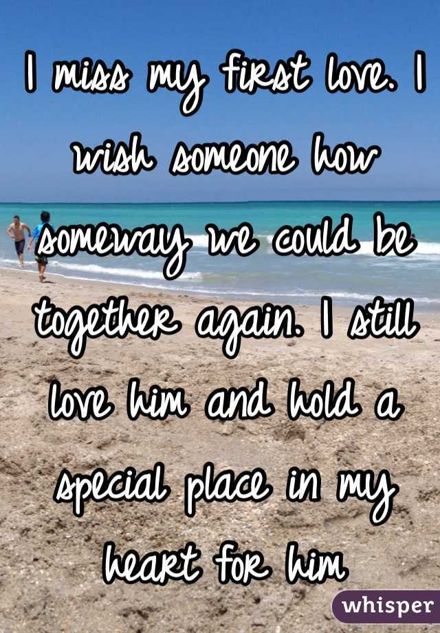 I miss my first love. I wish someone how someway we could be together again. I still love him and hold a special place in my heart for him