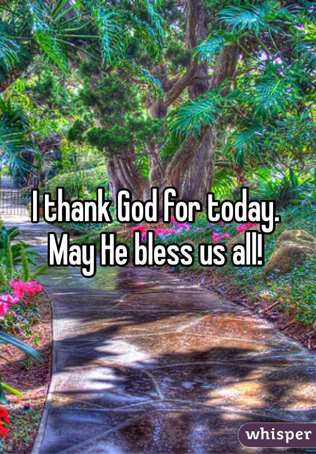 I thank God for today.  May He bless us all!