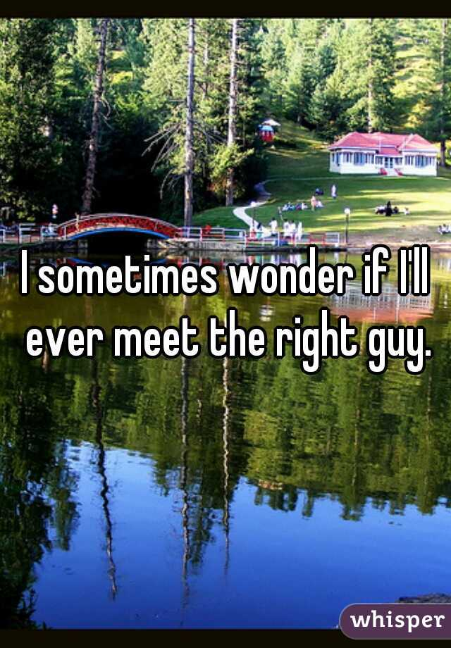 I sometimes wonder if I'll ever meet the right guy.
