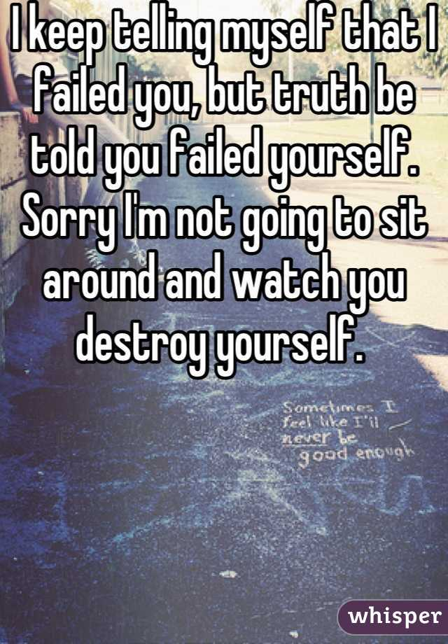 I keep telling myself that I failed you, but truth be told you failed yourself. Sorry I'm not going to sit around and watch you destroy yourself.