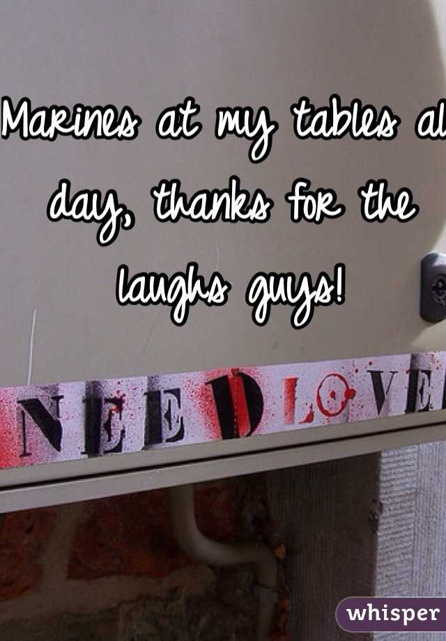 Marines at my tables all day, thanks for the laughs guys!