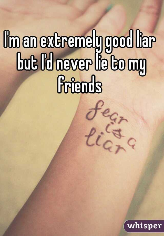 I'm an extremely good liar but I'd never lie to my friends