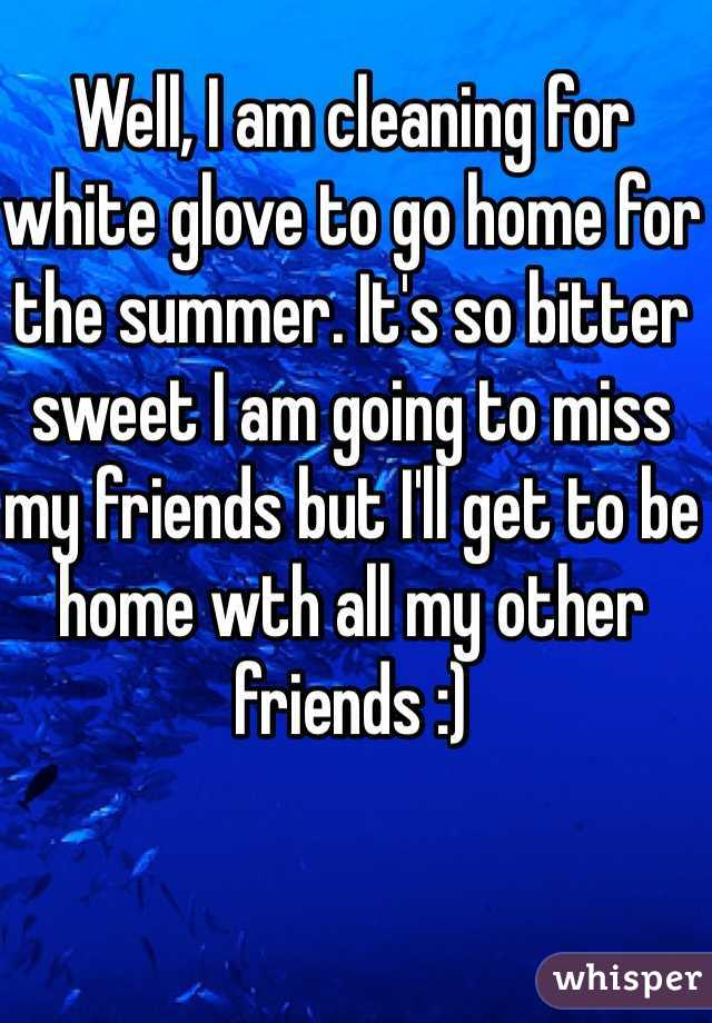 Well, I am cleaning for white glove to go home for the summer. It's so bitter sweet I am going to miss my friends but I'll get to be home wth all my other friends :)