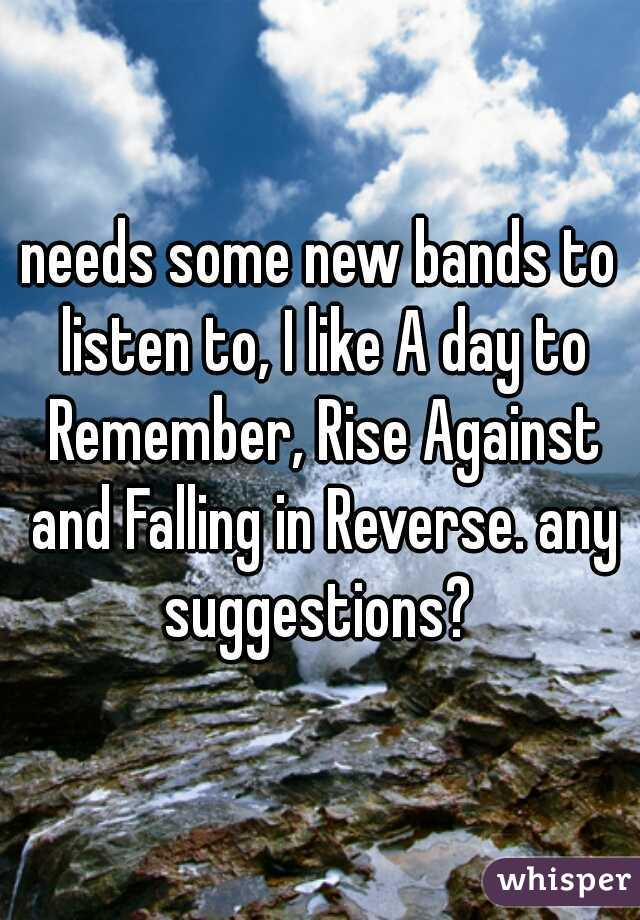 needs some new bands to listen to, I like A day to Remember, Rise Against and Falling in Reverse. any suggestions?