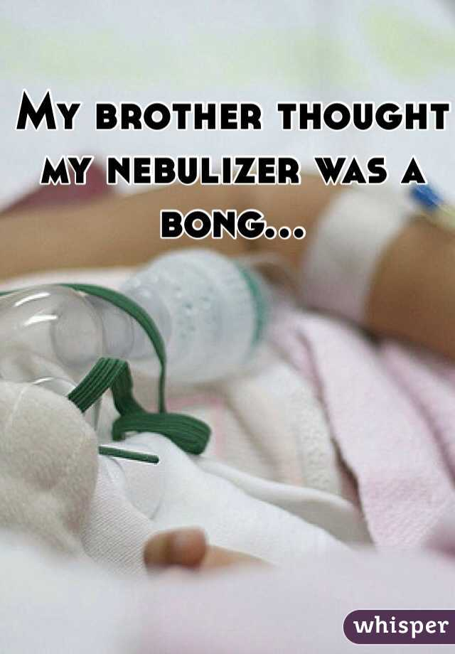 My brother thought my nebulizer was a bong...