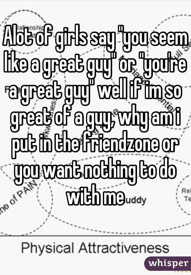 "Alot of girls say ""you seem like a great guy"" or ""you're a great guy"" well if im so great of a guy, why am i put in the friendzone or you want nothing to do with me"