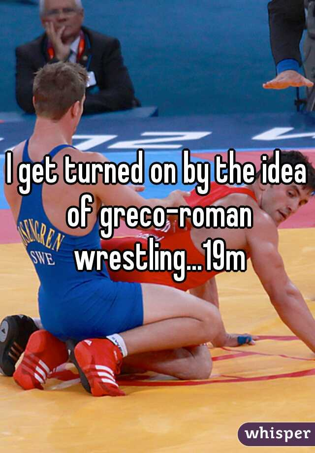 I get turned on by the idea of greco-roman wrestling...19m
