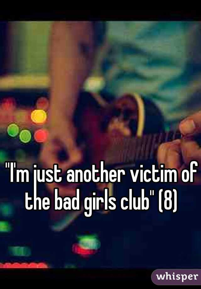"""""""I'm just another victim of the bad girls club"""" (8)"""