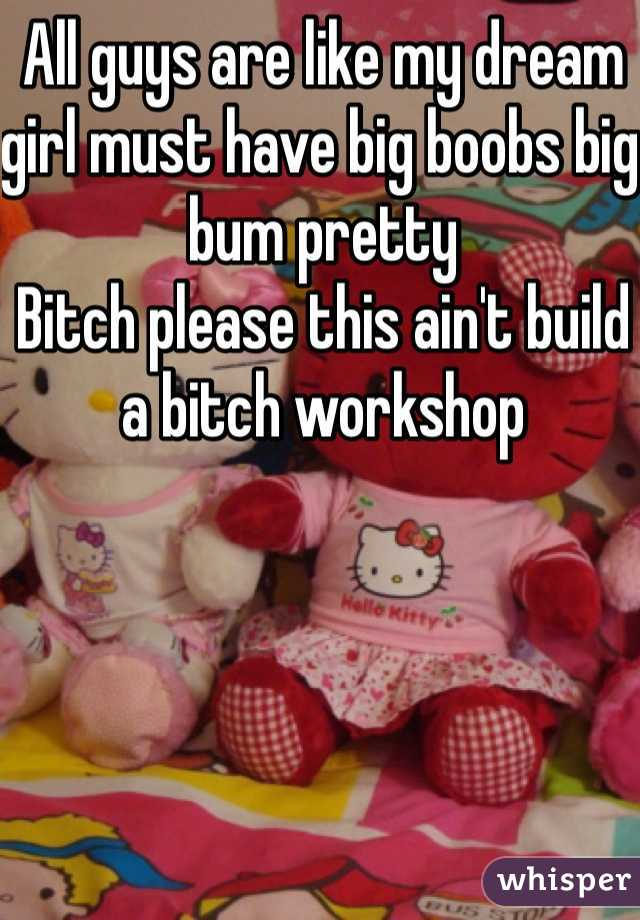 All guys are like my dream girl must have big boobs big bum pretty  Bitch please this ain't build a bitch workshop