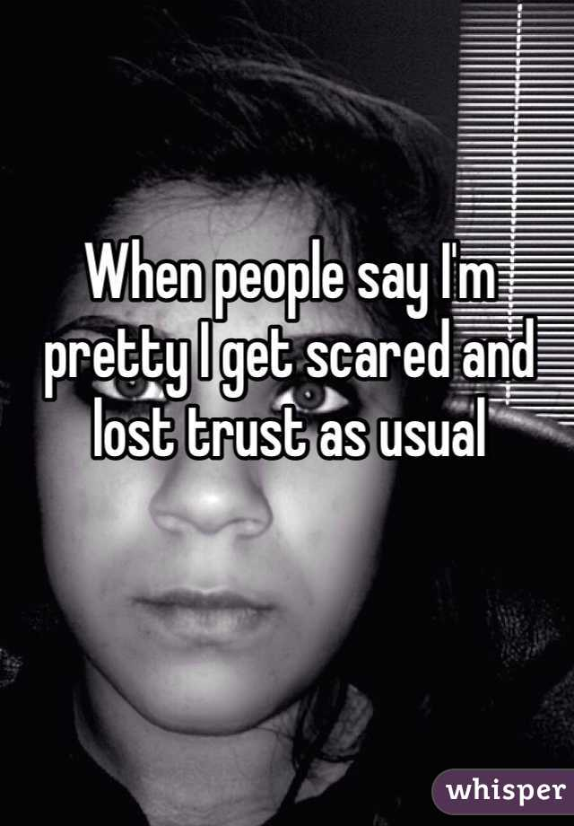 When people say I'm pretty I get scared and lost trust as usual