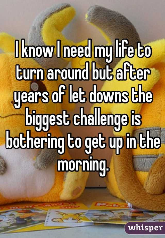 I know I need my life to turn around but after years of let downs the biggest challenge is bothering to get up in the morning.