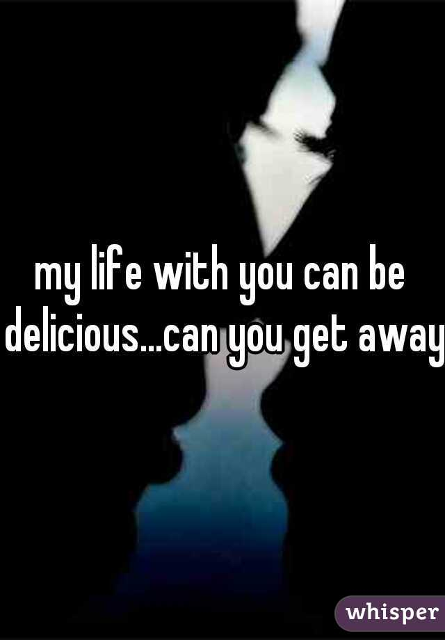 my life with you can be delicious...can you get away
