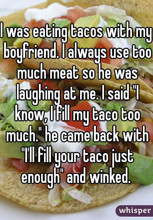 """I was eating tacos with my boyfriend. I always use too much meat so he was laughing at me. I said """"I know, I fill my taco too much."""" he came back with """"I'll fill your taco just enough"""" and winked."""