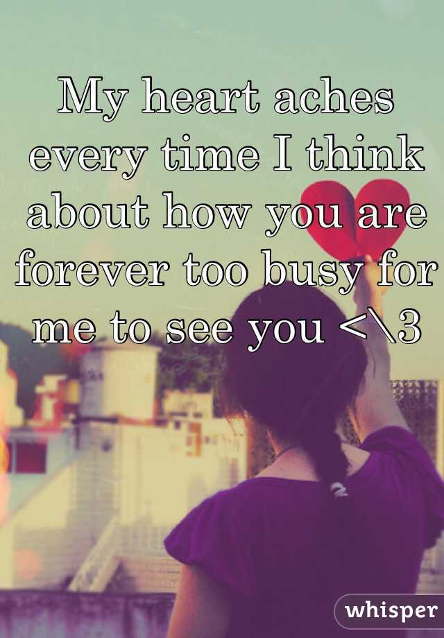 My heart aches every time I think about how you are forever too busy for me to see you <\3