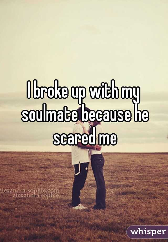 I broke up with my soulmate because he scared me